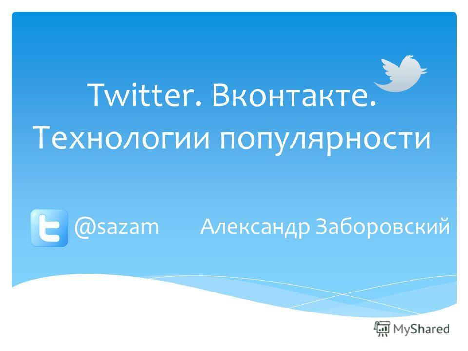 Twitter. Вконтакте. Технологии популярности Александр Заборовский@sazam