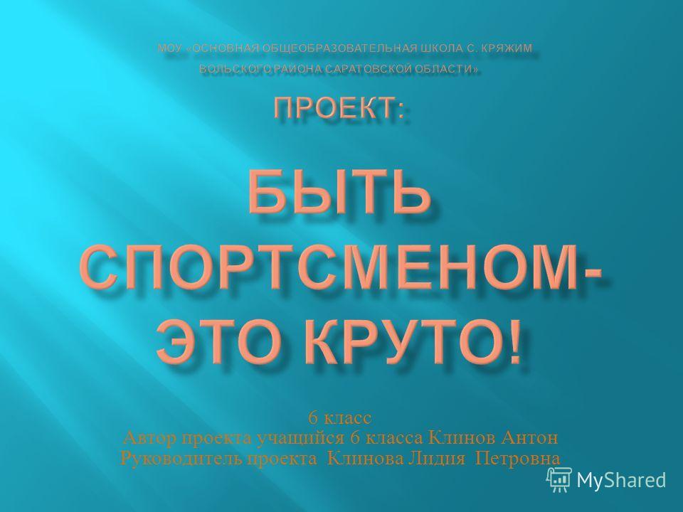 6 класс Автор проекта учащийся 6 класса Клинов Антон Руководитель проекта Клинова Лидия Петровна