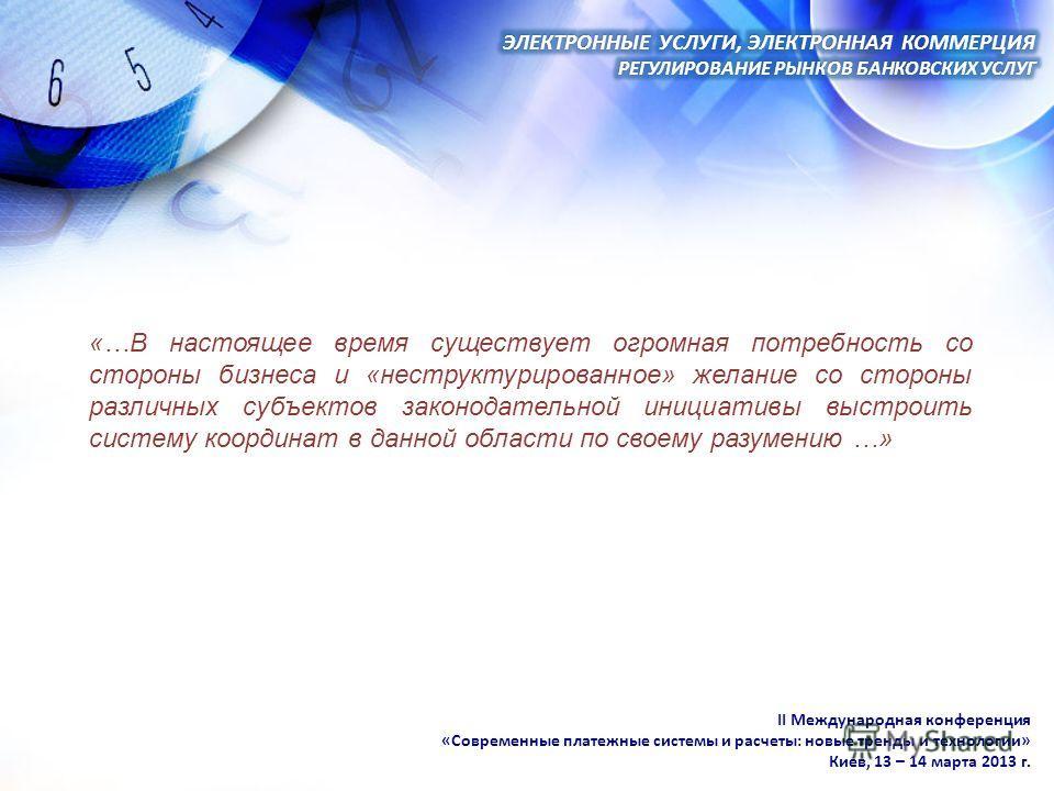 II Международная конференция «Современные платежные системы и расчеты: новые тренды и технологии» Киев, 13 – 14 марта 2013 г. «…В настоящее время существует огромная потребность со стороны бизнеса и «неструктурированное» желание со стороны различных