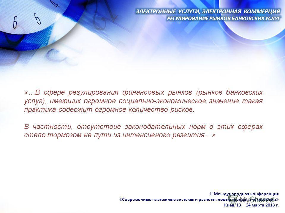 II Международная конференция «Современные платежные системы и расчеты: новые тренды и технологии» Киев, 13 – 14 марта 2013 г. «…В сфере регулирования финансовых рынков (рынков банковских услуг), имеющих огромное социально-экономическое значение такая