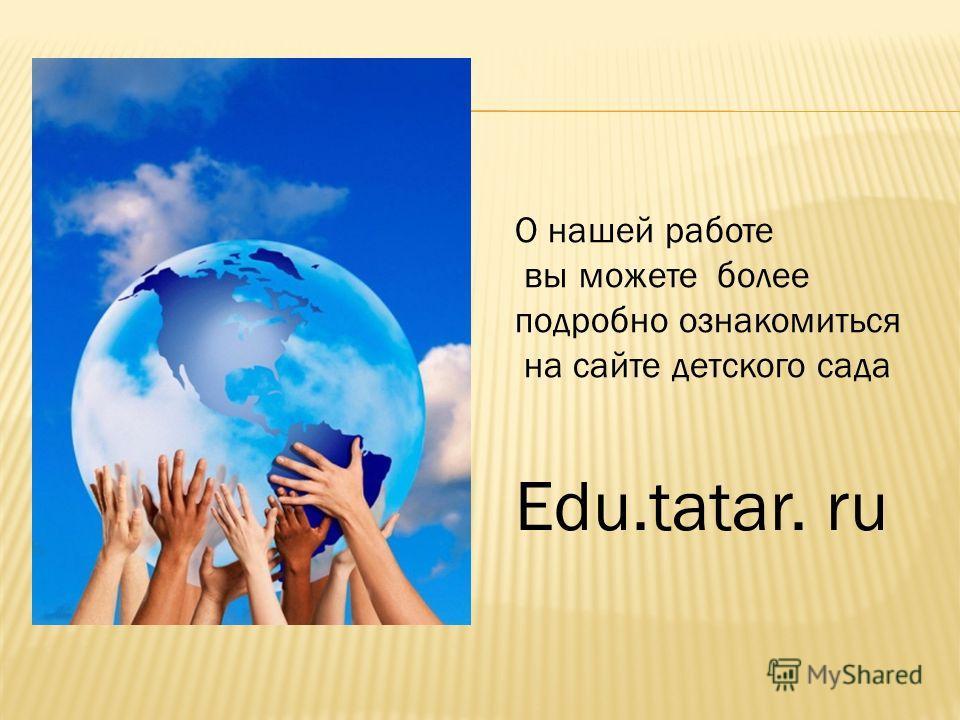 О нашей работе вы можете более подробно ознакомиться на сайте детского сада Edu.tatar. ru