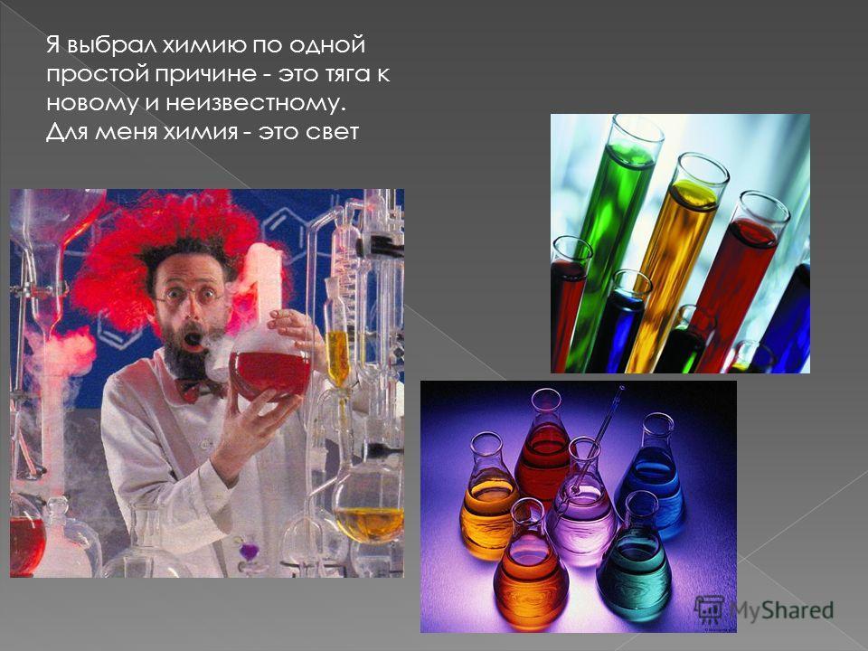Я выбрал химию по одной простой причине - это тяга к новому и неизвестному. Для меня химия - это свет