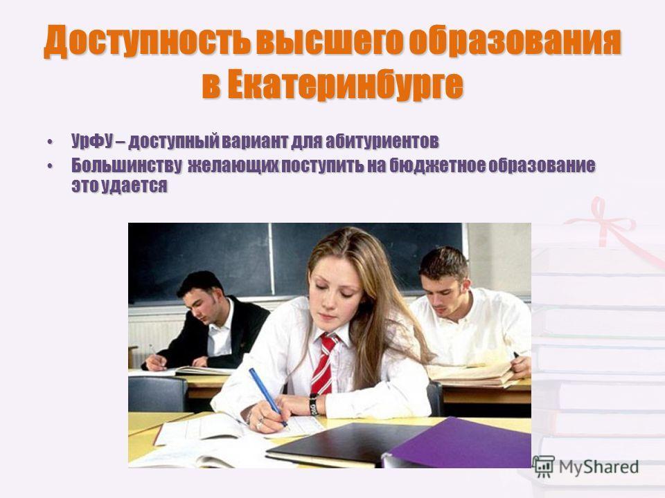 Доступность высшего образования в Екатеринбурге УрФУ – доступный вариант для абитуриентов УрФУ – доступный вариант для абитуриентов Большинству желающих поступить на бюджетное образование это удается Большинству желающих поступить на бюджетное образо