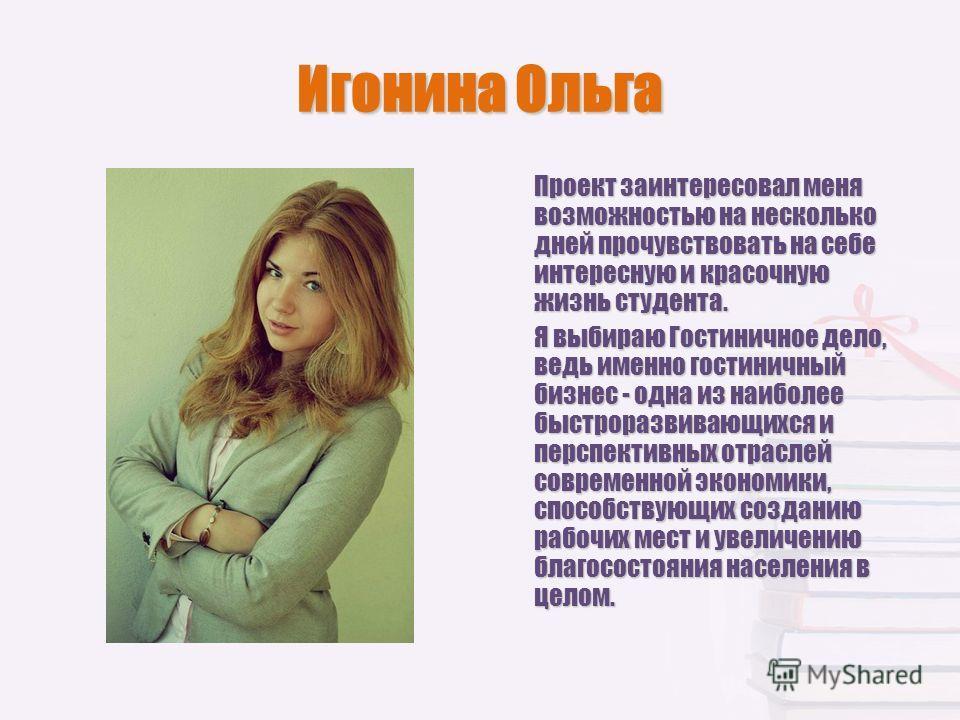 Игонина Ольга Проект заинтересовал меня возможностью на несколько дней прочувствовать на себе интересную и красочную жизнь студента. Я выбираю Гостиничное дело, ведь именно гостиничный бизнес - одна из наиболее быстроразвивающихся и перспективных отр