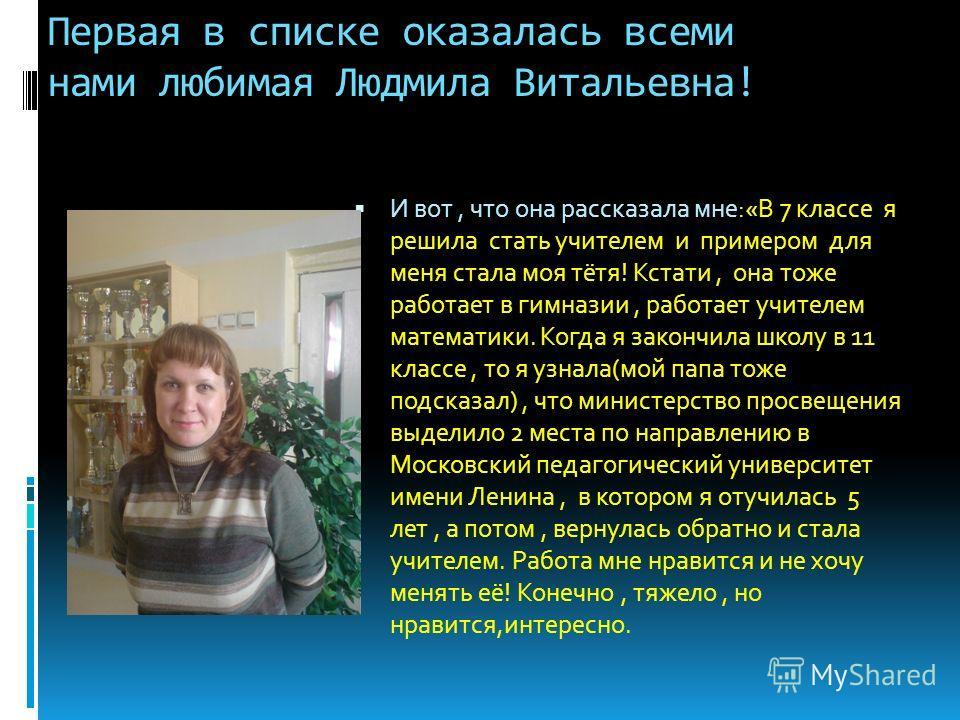 Первая в списке оказалась всеми нами любимая Людмила Витальевна! И вот, что она рассказала мне:«В 7 классе я решила стать учителем и примером для меня стала моя тётя! Кстати, она тоже работает в гимназии, работает учителем математики. Когда я закончи