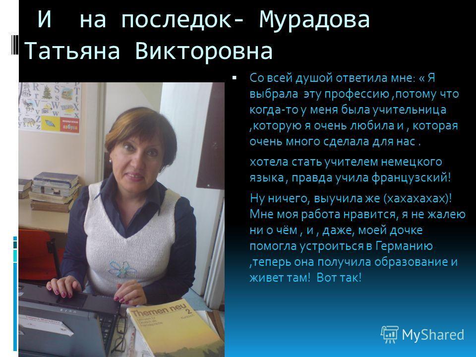 И на последок- Мурадова Татьяна Викторовна Со всей душой ответила мне: « Я выбрала эту профессию,потому что когда-то у меня была учительница,которую я очень любила и, которая очень много сделала для нас. хотела стать учителем немецкого языка, правда