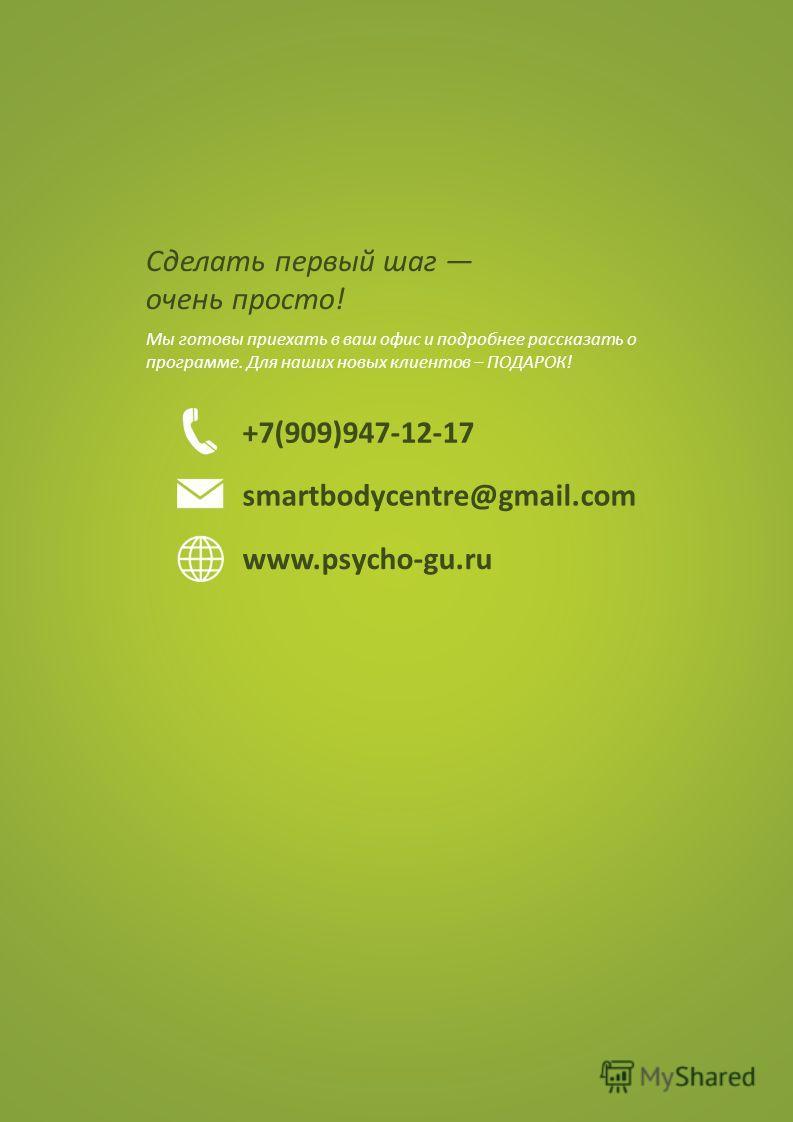 Сделать первый шаг очень просто! Мы готовы приехать в ваш офис и подробнее рассказать о программе. Для наших новых клиентов – ПОДАРОК! +7(909)947-12-17 smartbodycentre@gmail.com www.psycho-gu.ru