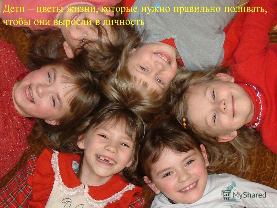 Дети – цветы жизни, которые нужно правильно поливать, чтобы они выросли в личность