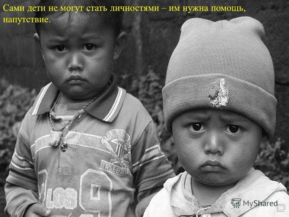 Сами дети не могут стать личностями – им нужна помощь, напутствие.