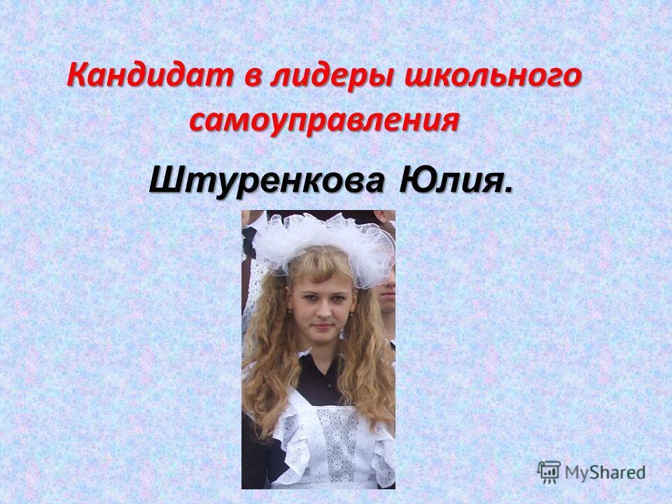 Кандидат в лидеры школьного самоуправления Штуренкова Юлия.