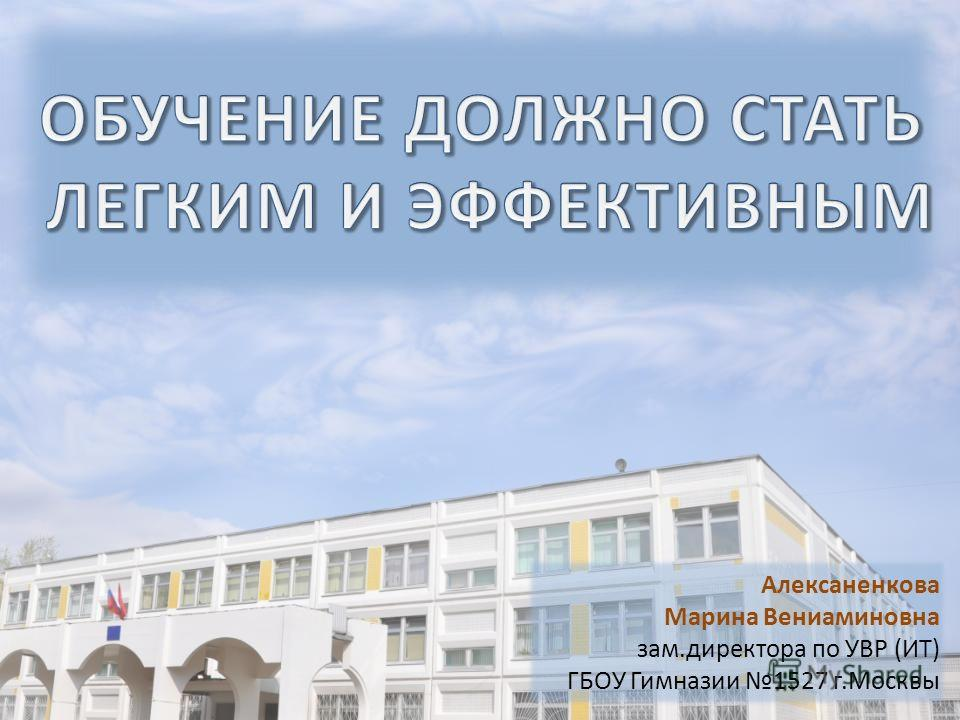 Алексаненкова Марина Вениаминовна зам.директора по УВР (ИТ) ГБОУ Гимназии 1527 г.Москвы