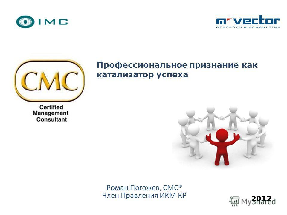 Профессиональное признание как катализатор успеха 2012 Роман Погожев, CMC® Член Правления ИКМ КР