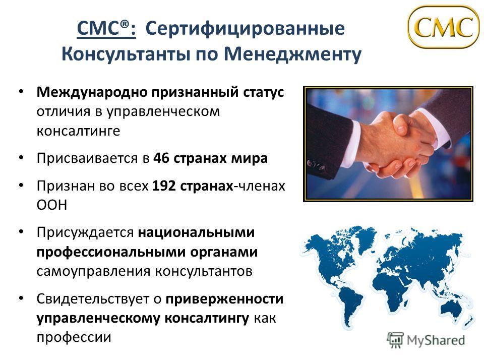 СМС®: Сертифицированные Консультанты по Менеджменту Международно признанный статус отличия в управленческом консалтинге Присваивается в 46 странах мира Признан во всех 192 странах-членах ООН Присуждается национальными профессиональными органами самоу