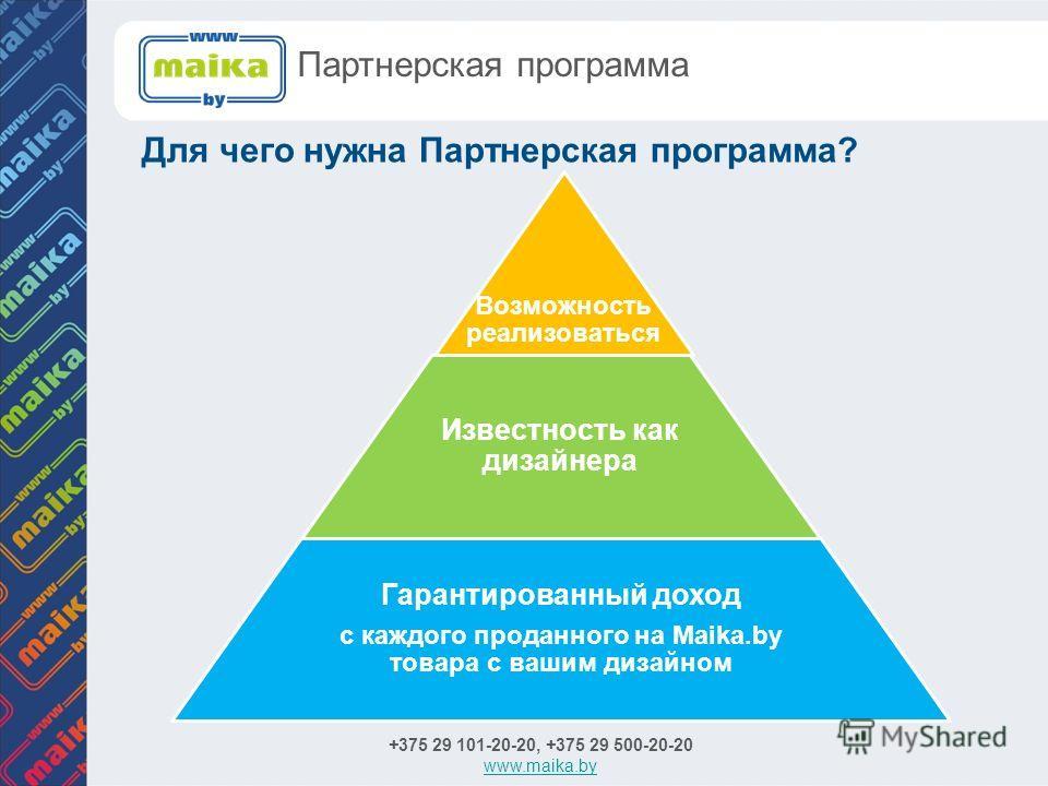 Для чего нужна Партнерская программа? +375 29 101-20-20, +375 29 500-20-20 www.maika.by Партнерская программа Возможность реализоваться Известность как дизайнера Гарантированный доход с каждого проданного на Maika.by товара с вашим дизайном