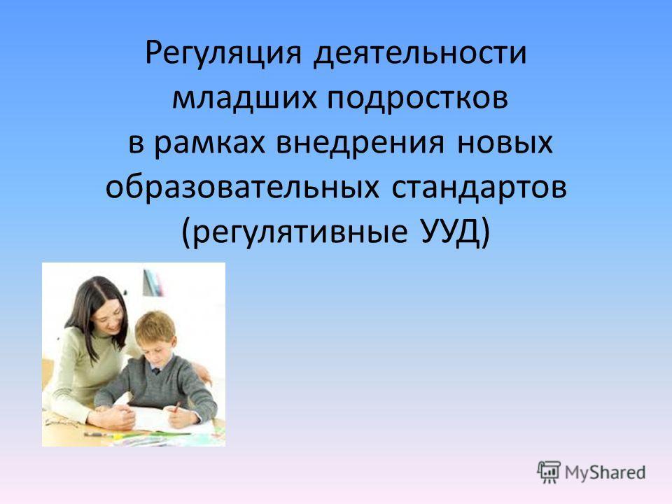 Регуляция деятельности младших подростков в рамках внедрения новых образовательных стандартов (регулятивные УУД)