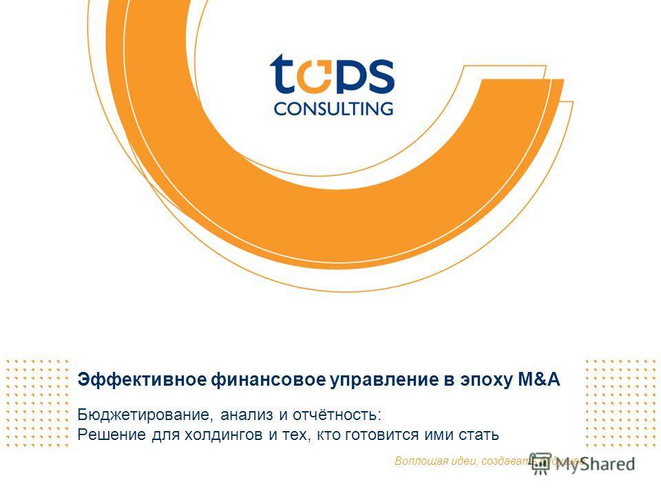 Воплощая идеи, создавать будущее Эффективное финансовое управление в эпоху M&A Бюджетирование, анализ и отчётность: Решение для холдингов и тех, кто готовится ими стать