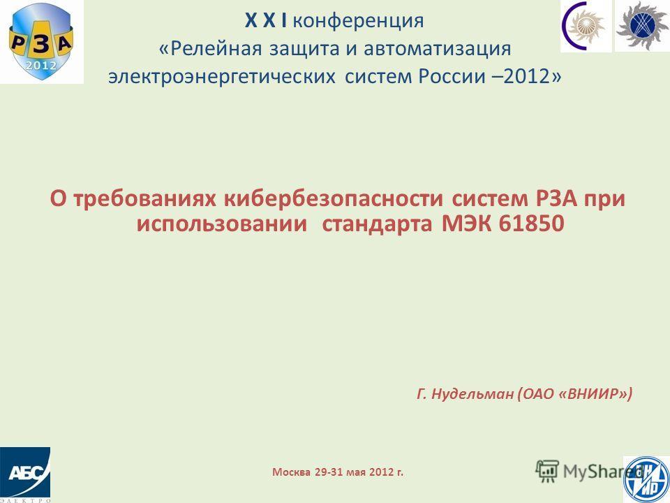 X X I конференция «Релейная защита и автоматизация электроэнергетических систем России –2012» О требованиях кибербезопасности систем РЗА при использовании стандарта МЭК 61850 Г. Нудельман (ОАО «ВНИИР») Москва 29-31 мая 2012 г.