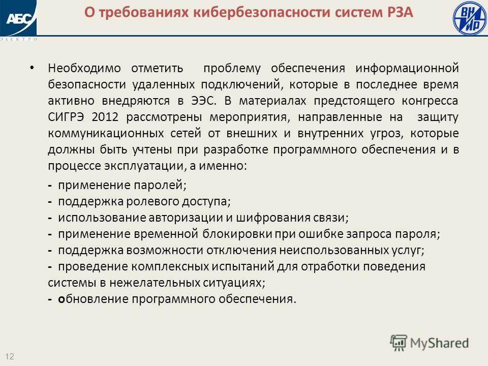 О требованиях кибербезопасности систем РЗА 12 Необходимо отметить проблему обеспечения информационной безопасности удаленных подключений, которые в последнее время активно внедряются в ЭЭС. В материалах предстоящего конгресса СИГРЭ 2012 рассмотрены м