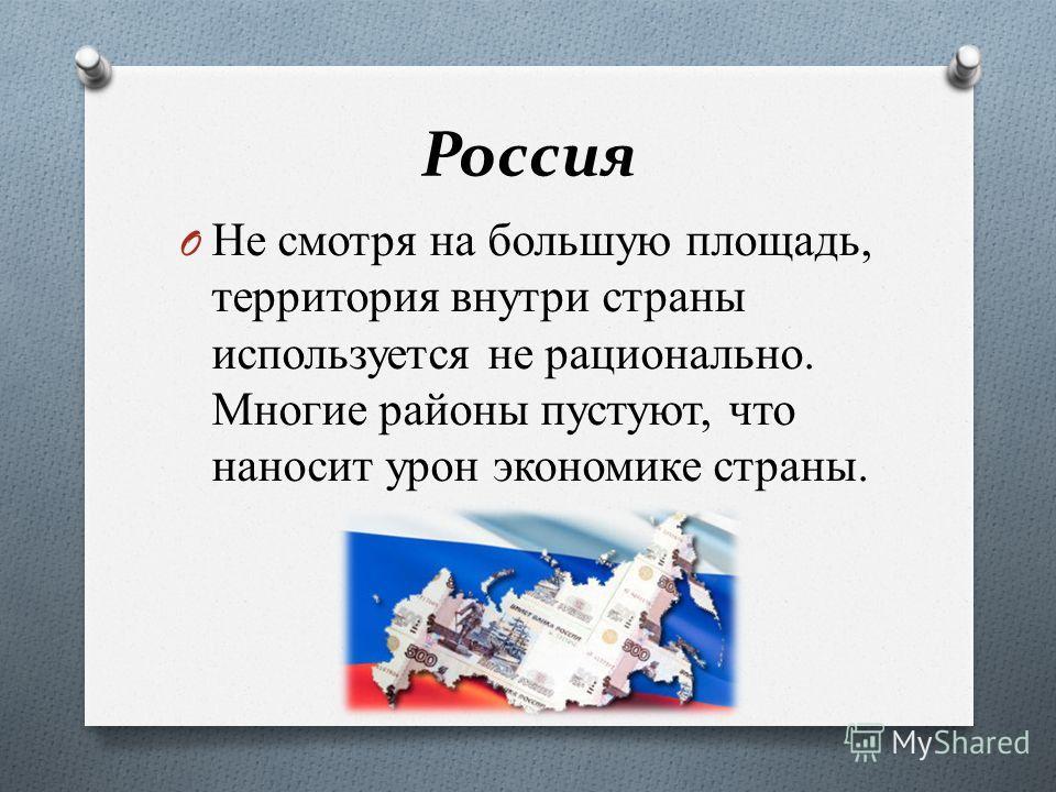 Россия O Не смотря на большую площадь, территория внутри страны используется не рационально. Многие районы пустуют, что наносит урон экономике страны.