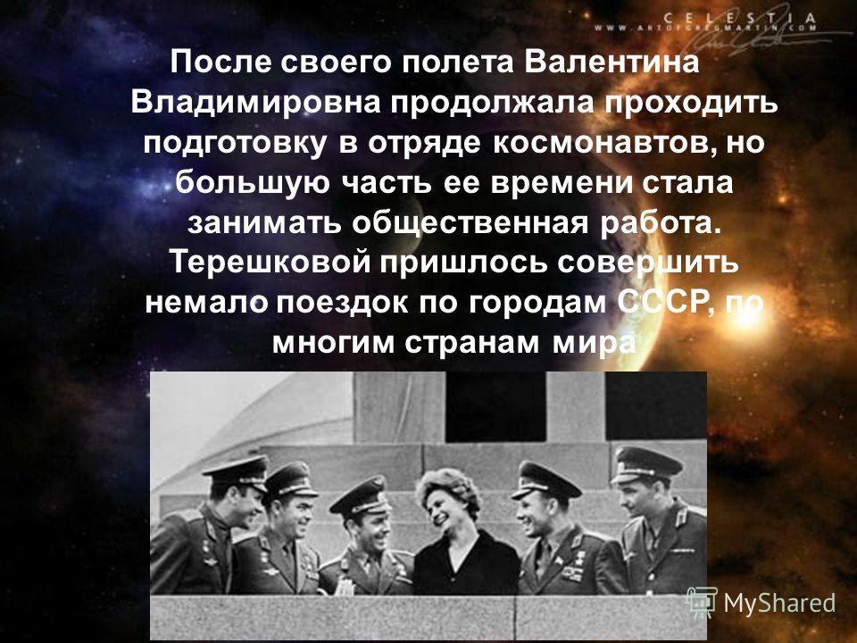 После своего полета Валентина Владимировна продолжала проходить подготовку в отряде космонавтов, но большую часть ее времени стала занимать общественная работа. Терешковой пришлось совершить немало поездок по городам СССР, по многим странам мира