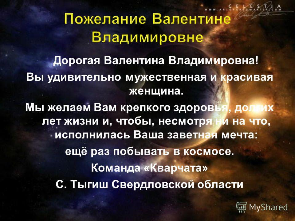 Дорогая Валентина Владимировна! Вы удивительно мужественная и красивая женщина. Мы желаем Вам крепкого здоровья, долгих лет жизни и, чтобы, несмотря ни на что, исполнилась Ваша заветная мечта: ещё раз побывать в космосе. Команда «Кварчата» С. Тыгиш С