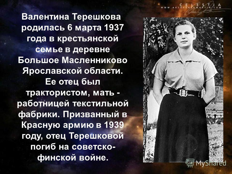 Валентина Терешкова родилась 6 марта 1937 года в крестьянской семье в деревне Большое Масленниково Ярославской области. Ее отец был трактористом, мать - работницей текстильной фабрики. Призванный в Красную армию в 1939 году, отец Терешковой погиб на