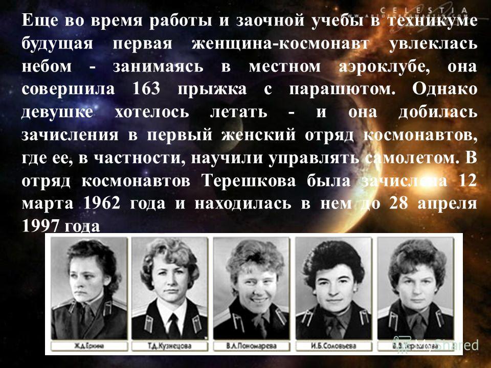 Еще во время работы и заочной учебы в техникуме будущая первая женщина-космонавт увлеклась небом - занимаясь в местном аэроклубе, она совершила 163 прыжка с парашютом. Однако девушке хотелось летать - и она добилась зачисления в первый женский отряд