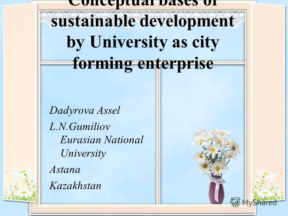 Conceptual bases of sustainable development by University as city forming enterprise Dadyrova Assel L.N.Gumiliov Eurasian National University Astana Kazakhstan