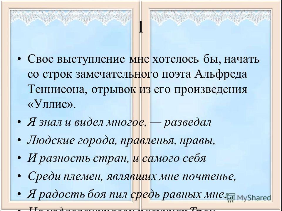 1 Свое выступление мне хотелось бы, начать со строк замечательного поэта Альфреда Теннисона, отрывок из его произведения «Уллис». Я знал и видел многое, разведал Людские города, правленья, нравы, И разность стран, и самого себя Среди племен, являвших
