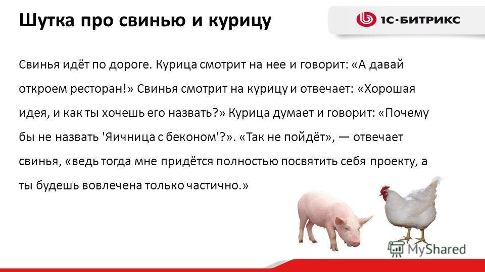 Шутка про свинью и курицу Свинья идёт по дороге. Курица смотрит на нее и говорит: «А давай откроем ресторан!» Свинья смотрит на курицу и отвечает: «Хорошая идея, и как ты хочешь его назвать?» Курица думает и говорит: «Почему бы не назвать 'Яичница с