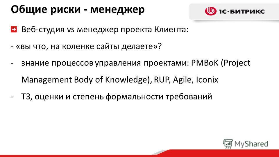 Общие риски - менеджер Веб-студия vs менеджер проекта Клиента: - «вы что, на коленке сайты делаете»? -знание процессов управления проектами: PMBoK (Project Management Body of Knowledge), RUP, Agile, Iconix -ТЗ, оценки и степень формальности требовани