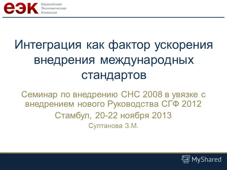 Интеграция как фактор ускорения внедрения международных стандартов Семинар по внедрению СНС 2008 в увязке с внедрением нового Руководства СГФ 2012 Стамбул, 20-22 ноября 2013 Султанова З.М.