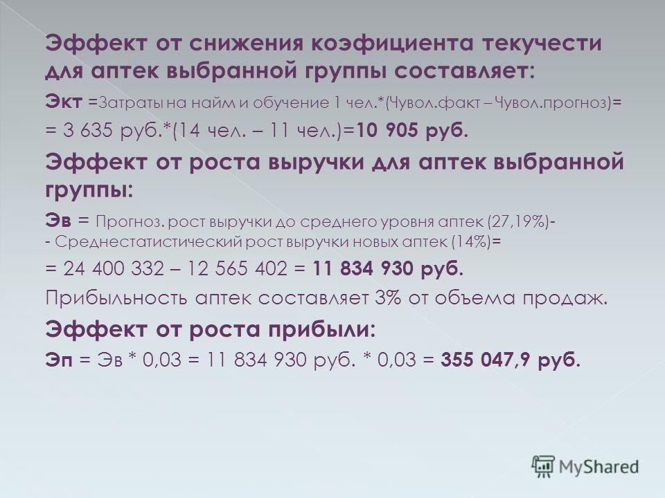 Эффект от снижения коэфициента текучести для аптек выбранной группы составляет: Экт = Затраты на найм и обучение 1 чел.*(Чувол.факт – Чувол.прогноз)= = 3 635 руб.*(14 чел. – 11 чел.)= 10 905 руб. Эффект от роста выручки для аптек выбранной группы: Эв