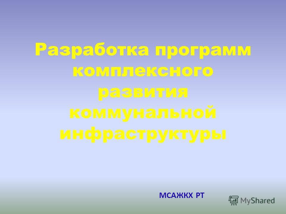Разработка программ комплексного развития коммунальной инфраструктуры МСАЖКХ РТ