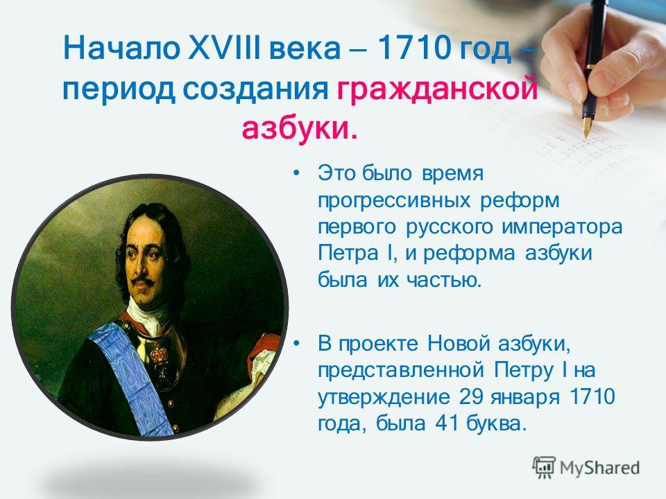 Начало ХVIII века 1710 год период создания гражданской азбуки. Это было время прогрессивных реформ первого русского императора Петра I, и реформа азбуки была их частью. В проекте Новой азбуки, представленной Петру I на утверждение 29 января 1710 года