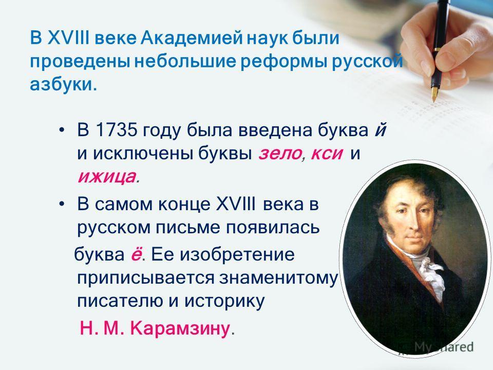 В ХVIII веке Академией наук были проведены небольшие реформы русской азбуки. В 1735 году была введена буква й и исключены буквы зело, кси и ижица. В самом конце ХVIII века в русском письме появилась буква ё. Ее изобретение приписывается знаменитому п