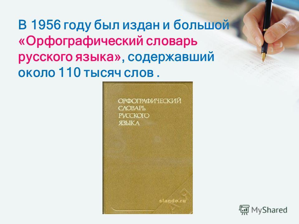 В 1956 году был издан и большой «Орфографический словарь русского языка», содержавший около 110 тысяч слов.