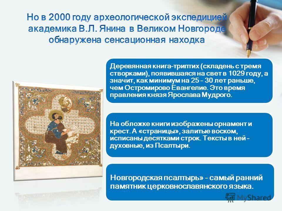 Деревянная книга-триптих (складень с тремя створками), появившаяся на свет в 1029 году, а значит, как минимум на 25 – 30 лет раньше, чем Остромирово Евангелие. Это время правления князя Ярослава Мудрого. На обложке книги изображены орнамент и крест.