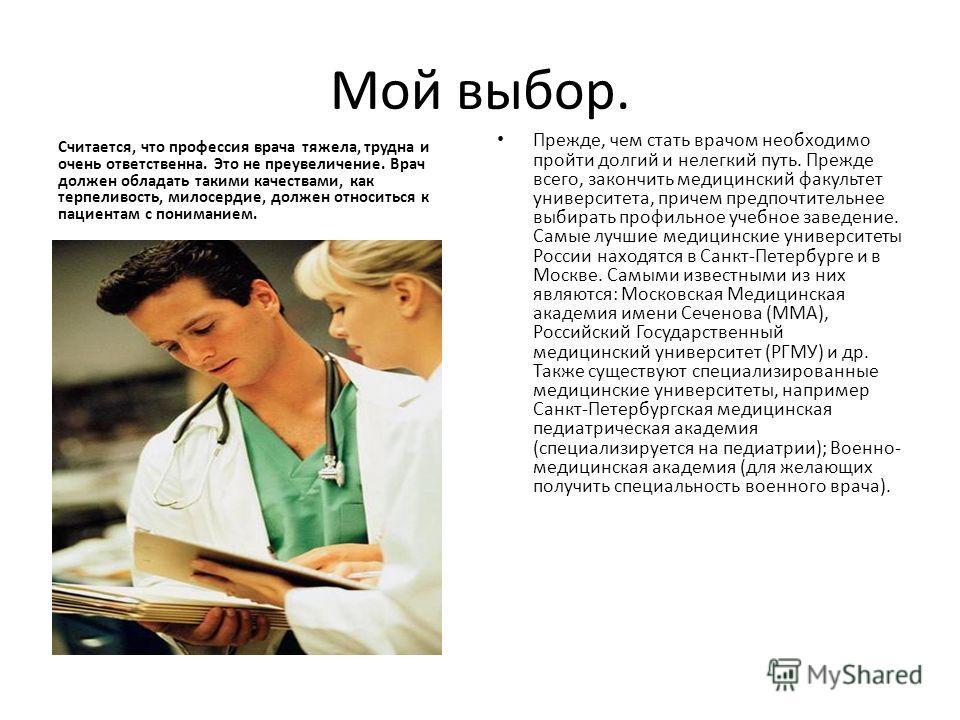 Мой выбор. Считается, что профессия врача тяжела, трудна и очень ответственна. Это не преувеличение. Врач должен обладать такими качествами, как терпеливость, милосердие, должен относиться к пациентам с пониманием. Прежде, чем стать врачом необходимо