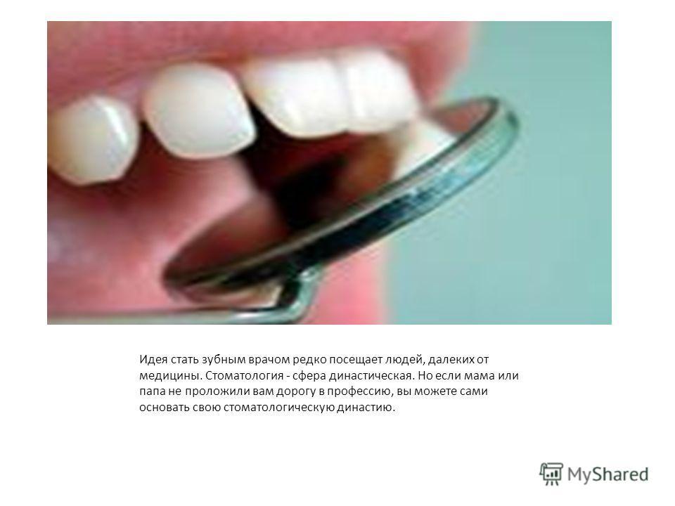 Идея стать зубным врачом редко посещает людей, далеких от медицины. Стоматология - сфера династическая. Но если мама или папа не проложили вам дорогу в профессию, вы можете сами основать свою стоматологическую династию.