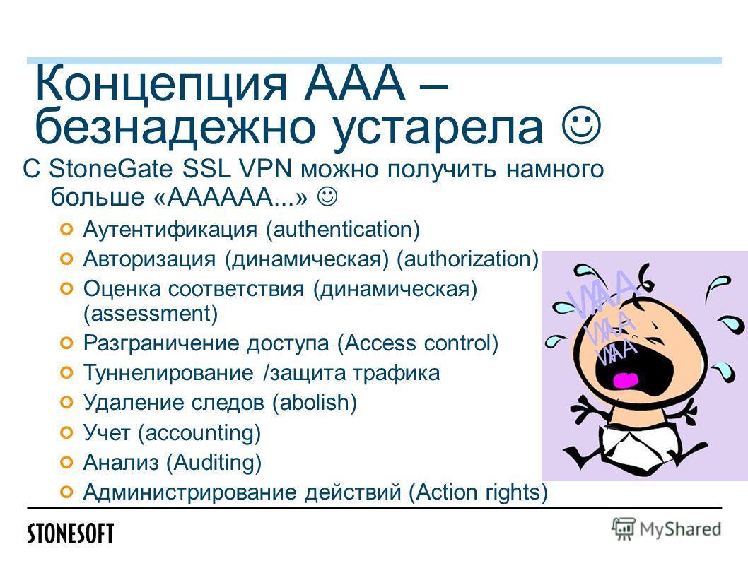 Концепция ААА – безнадежно устарела С StoneGate SSL VPN можно получить намного больше «АААААA...» Аутентификация (authentication) Авторизация (динамическая) (authorization) Оценка соответствия (динамическая) (assessment) Разграничение доступа (Access