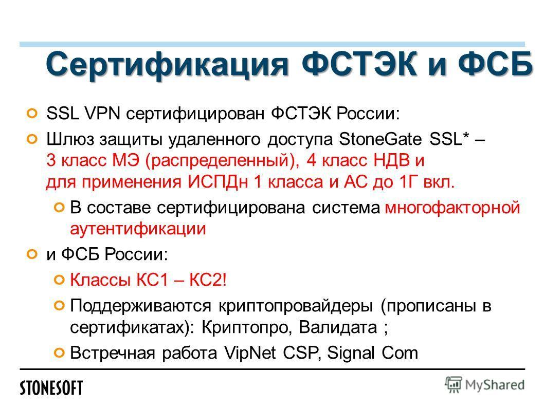 Сертификация ФСТЭК и ФСБ SSL VPN сертифицирован ФСТЭК Роcсии: Шлюз защиты удаленного доступа StoneGate SSL* – 3 класс МЭ (распределенный), 4 класс НДВ и для применения ИСПДн 1 класса и АС до 1Г вкл. В составе сертифицирована система многофакторной ау