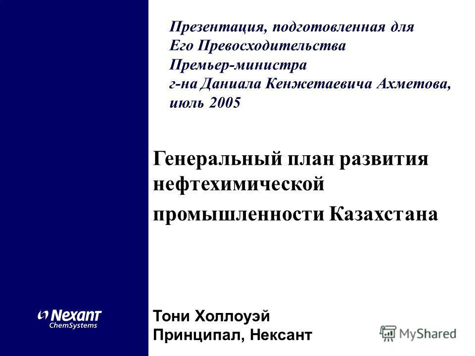 Генеральный план развития нефтехимической промышленности Казахстана Тони Холлоуэй Принципал, Нексант Презентация, подготовленная для Его Превосходительства Премьер-министра г-на Даниала Кенжетаевича Ахметова, июль 2005