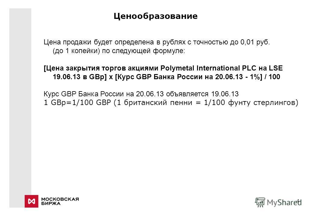 4 Ценообразование Цена продажи будет определена в рублях c точностью до 0,01 руб. (до 1 копейки) по следующей формуле: [Цена закрытия торгов акциями Polymetal International PLC на LSE 19.06.13 в GBp] х [Курс GBP Банка России на 20.06.13 - 1%] / 100 К