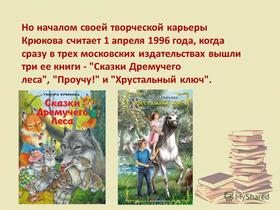 Но началом своей творческой карьеры Крюкова считает 1 апреля 1996 года, когда сразу в трех московских издательствах вышли три ее книги - Сказки Дремучего леса, Проучу! и Хрустальный ключ.