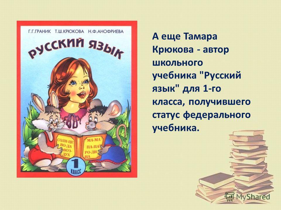 А еще Тамара Крюкова - автор школьного учебника Русский язык для 1-го класса, получившего статус федерального учебника.