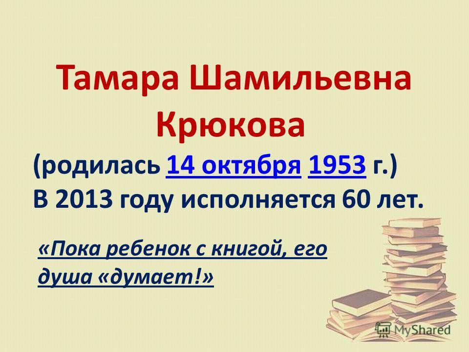 Тамара Шамильевна Крюкова (родилась 14 октября 1953 г.)14 октября1953 В 2013 году исполняется 60 лет. «Пока ребенок с книгой, его душа «думает!»