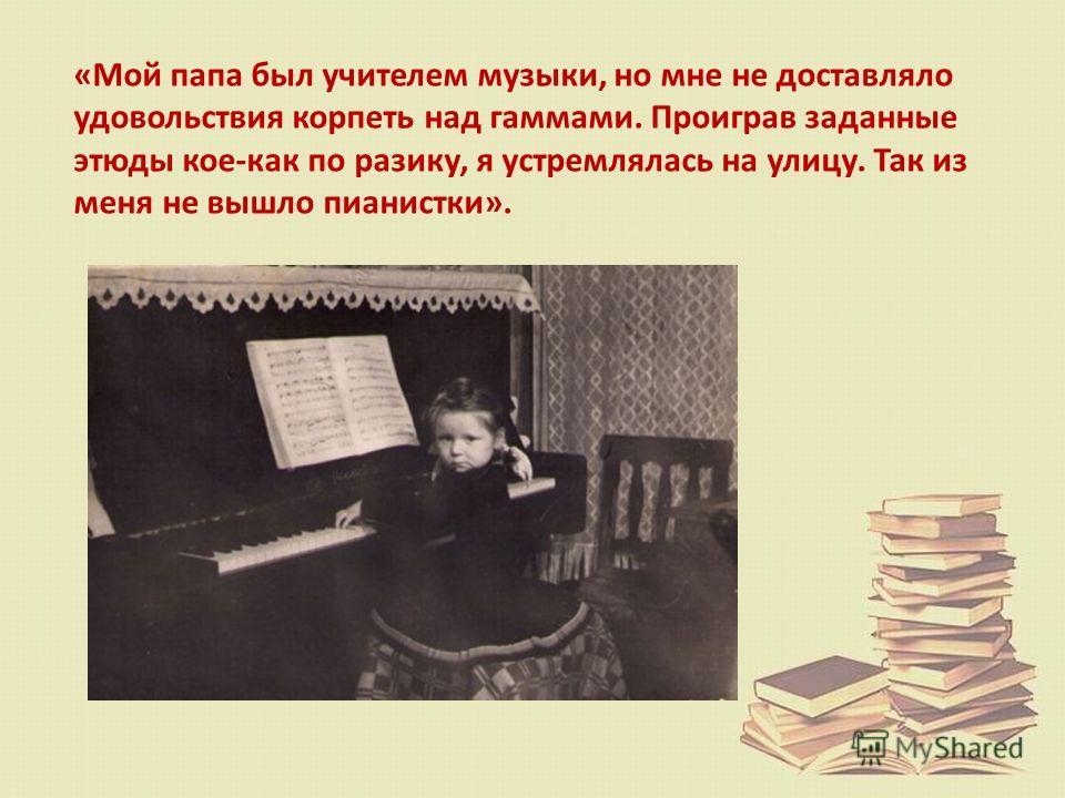 «Мой папа был учителем музыки, но мне не доставляло удовольствия корпеть над гаммами. Проиграв заданные этюды кое-как по разику, я устремлялась на улицу. Так из меня не вышло пианистки».