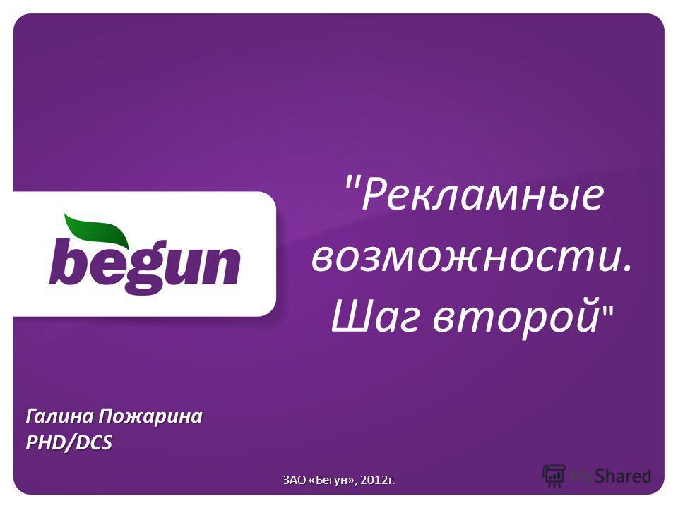 Рекламные возможности. Шаг второй  Галина Пожарина PHD/DCS ЗАО «Бегун», 2012г.