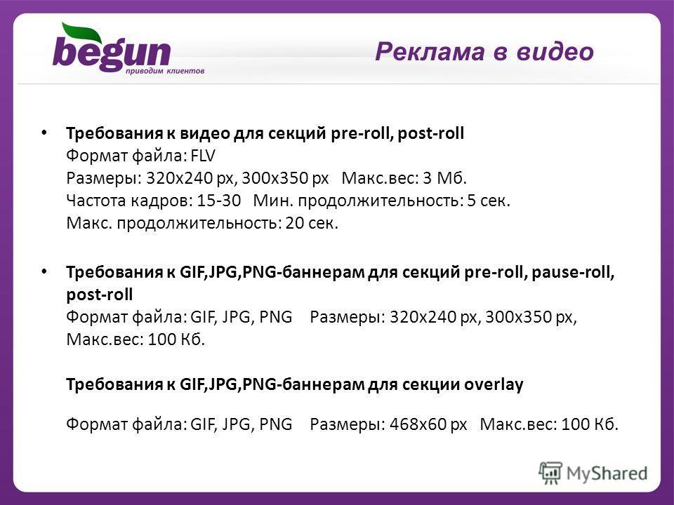 Требования к видео для секций pre-roll, post-roll Формат файла: FLV Размеры: 320x240 px, 300x350 px Макс.вес: 3 Мб. Частота кадров: 15-30 Мин. продолжительность: 5 сек. Макс. продолжительность: 20 сек. Требования к GIF,JPG,PNG-баннерам для секций pre